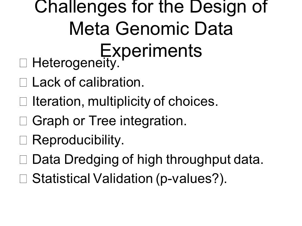 Challenges for the Design of Meta Genomic Data Experiments ▶ Heterogeneity. ▶ Lack of calibration. ▶ Iteration, multiplicity of choices. ▶ Graph or Tr