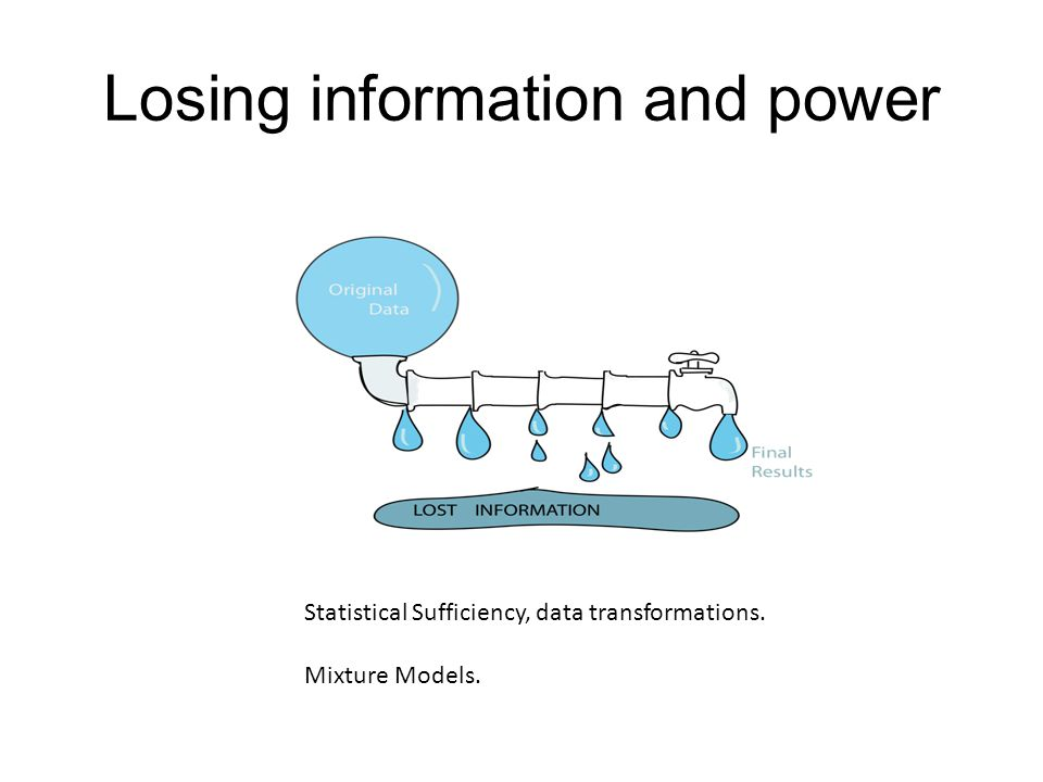 Losing information and power Statistical Sufficiency, data transformations. Mixture Models.