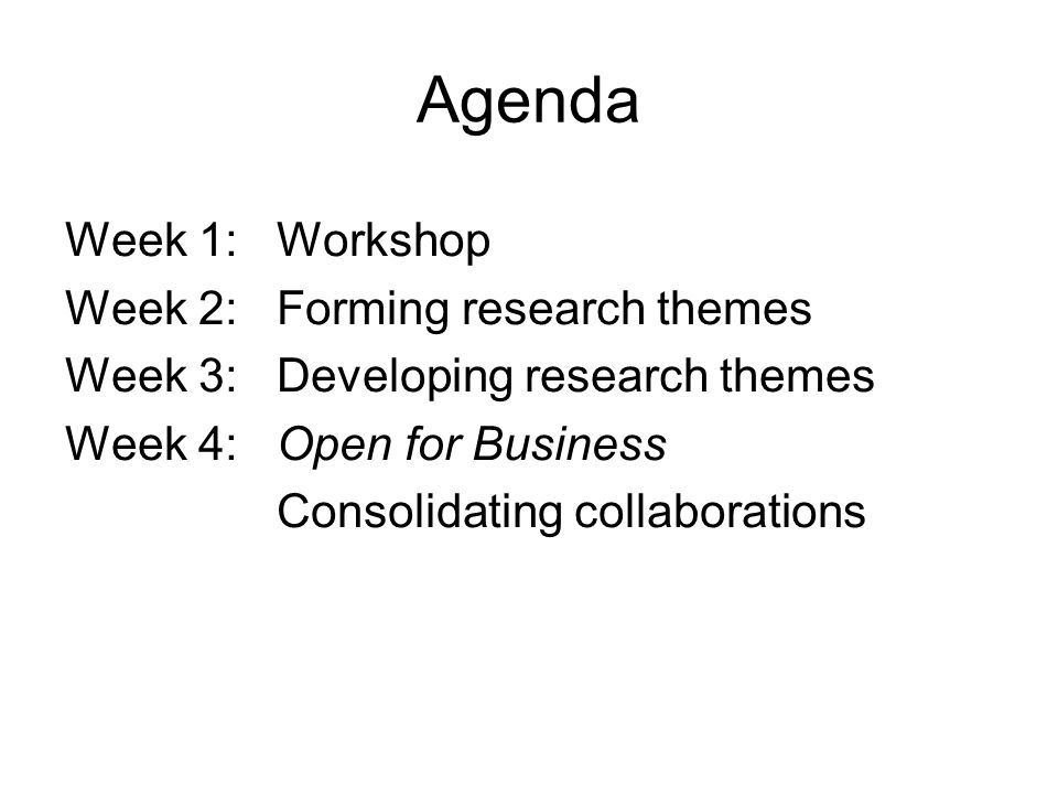 Agenda Week 1: Workshop Week 2: Forming research themes Week 3: Developing research themes Week 4: Open for Business Consolidating collaborations
