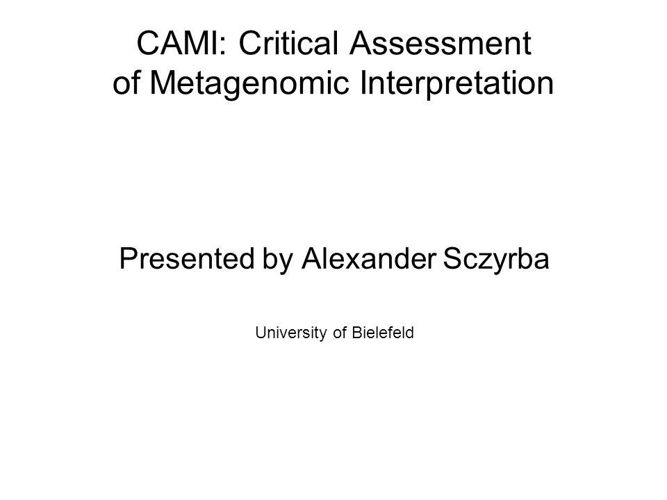 CAMI: Critical Assessment of Metagenomic Interpretation Presented by Alexander Sczyrba University of Bielefeld