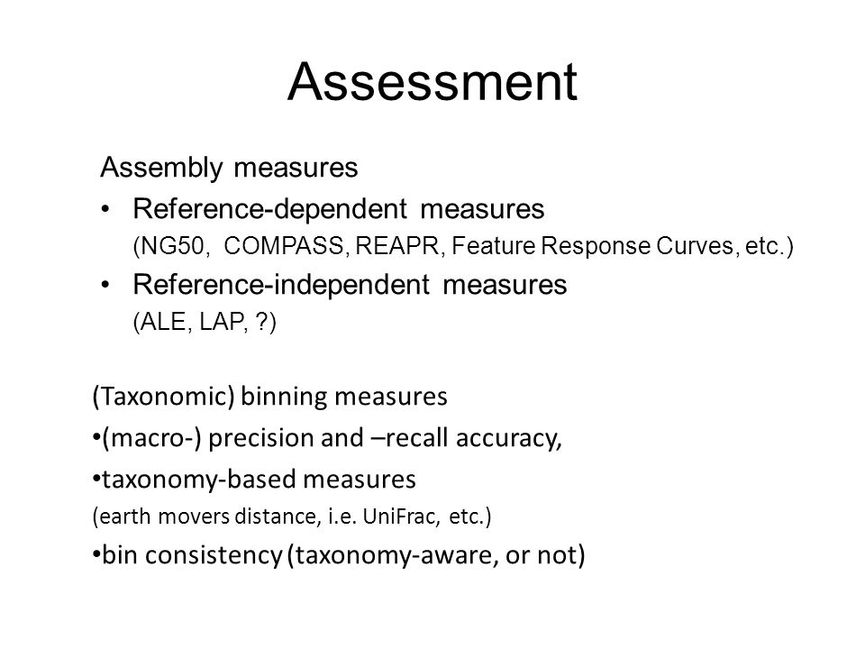 Assessment Assembly measures Reference-dependent measures (NG50, COMPASS, REAPR, Feature Response Curves, etc.) Reference-independent measures (ALE, LAP, ) (Taxonomic) binning measures (macro-) precision and –recall accuracy, taxonomy-based measures (earth movers distance, i.e.