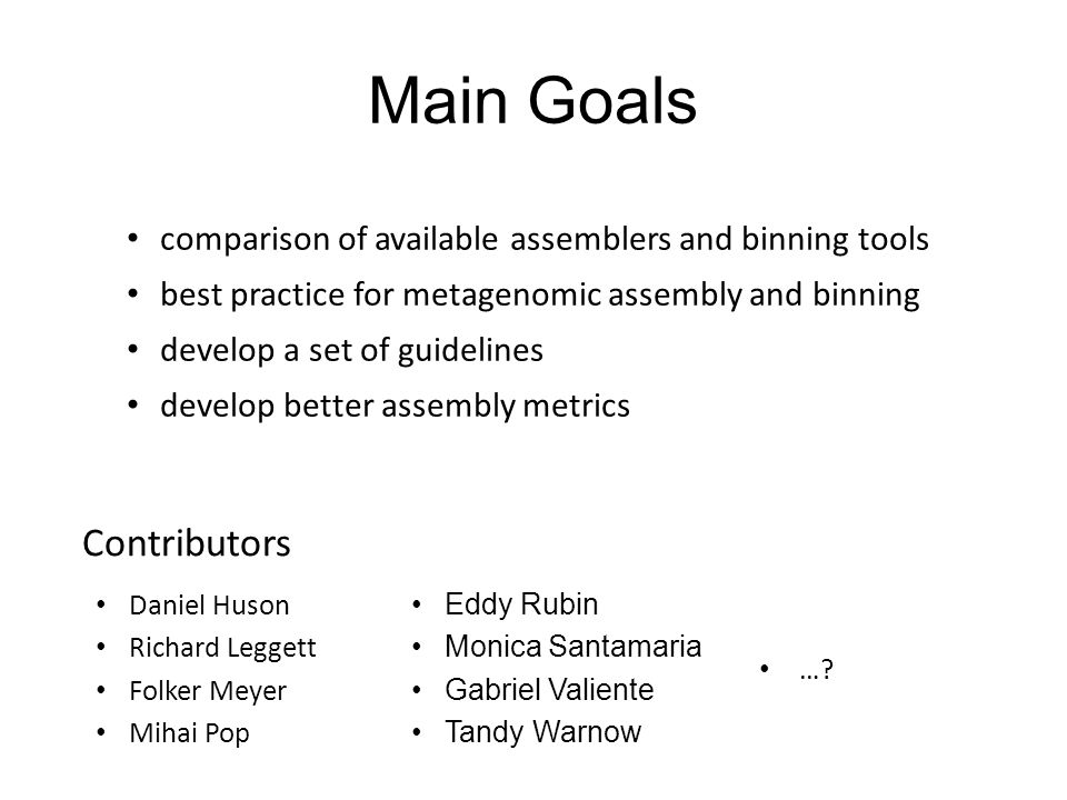 Main Goals Daniel Huson Richard Leggett Folker Meyer Mihai Pop comparison of available assemblers and binning tools best practice for metagenomic assembly and binning develop a set of guidelines develop better assembly metrics Eddy Rubin Monica Santamaria Gabriel Valiente Tandy Warnow ….