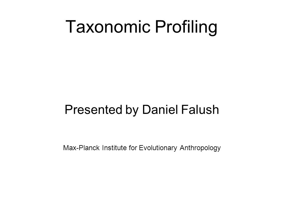 Taxonomic Profiling Presented by Daniel Falush Max-Planck Institute for Evolutionary Anthropology