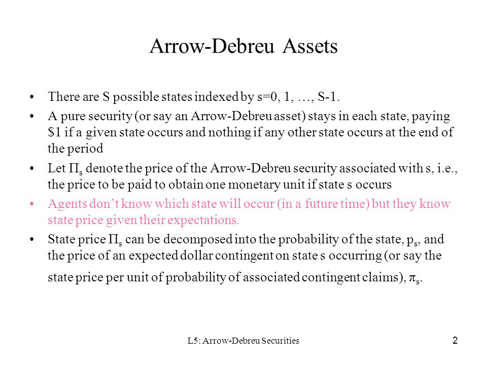 L3: Arrow-Debreu Securities 3 Complete Market The market is considered to be complete when investors can structure any set of state-contingent claims by investing in the appropriate portfolio of Arrow-Debreu securities In other words, (1) there are enough independent assets to span the entire set of all possible risk exposures; (2) The market will be complete if there are at least as many assets who vectors of state-contingent payoffs are linearly independent as there are number of states Example: for the case of 3 states of nature, is the market complete with 3 assets: (1,1,1), (1,0,0), and (0,1,1).