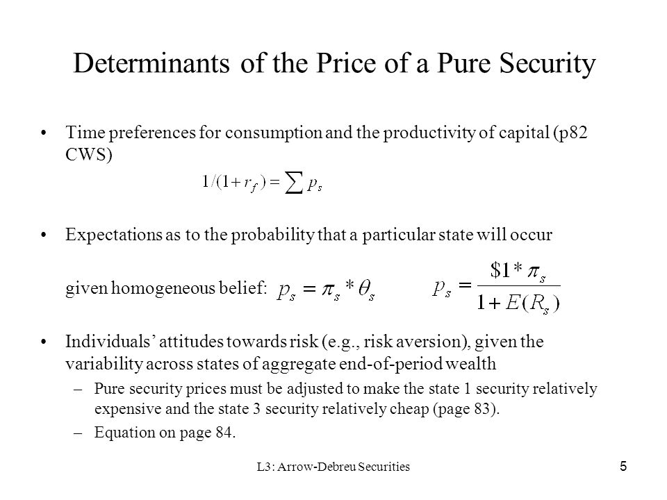 L3: Arrow-Debreu Securities 16 Then with the Capital Market Fisher separation theorem: Given perfect and complete capital markets, the production decision is governed solely by an objective market criterion (represented by maximizing attained wealth) without regard to individuals' subjective preferences which enter into their consumption decisions –Choose optimal production first, –Choose optimal consumption pattern (C 0, C 1 ) based on each individual's utility function (indifference curve) –Less risk averse individual will consume more today –Transaction costs break down the separation theorem
