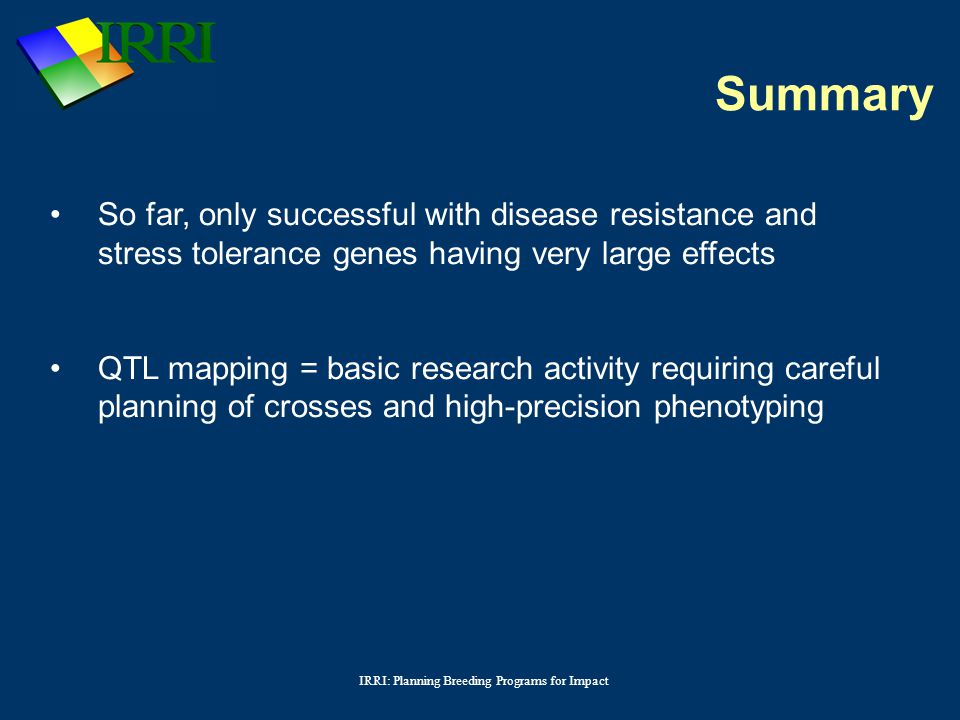 IRRI: Planning Breeding Programs for Impact So far, only successful with disease resistance and stress tolerance genes having very large effects QTL mapping = basic research activity requiring careful planning of crosses and high-precision phenotyping Summary