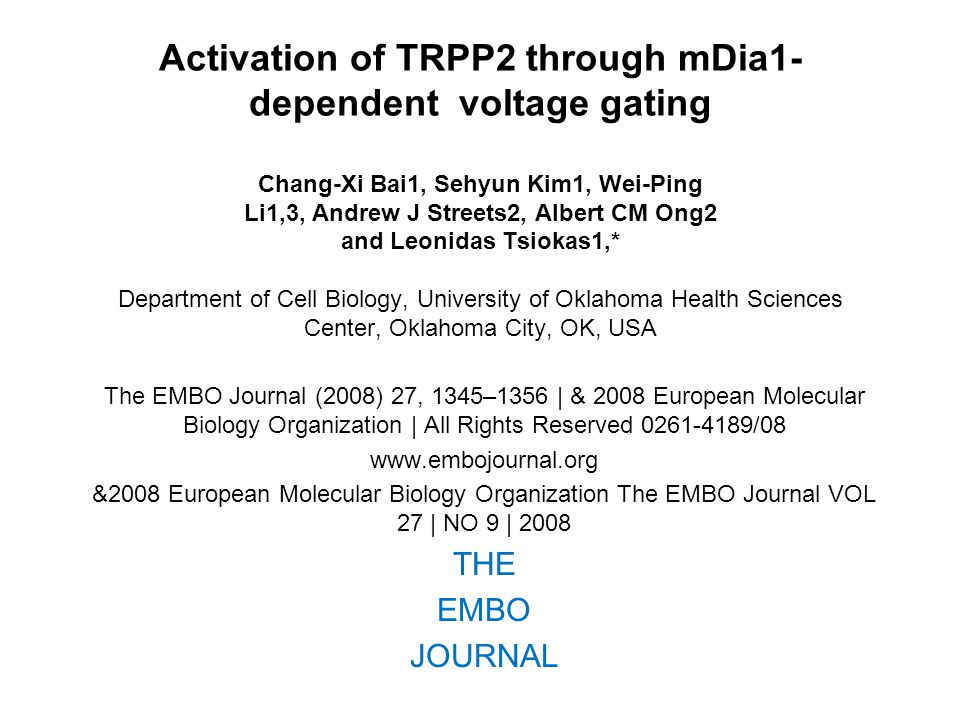 Activation of TRPP2 through mDia1- dependent voltage gating Chang-Xi Bai1, Sehyun Kim1, Wei-Ping Li1,3, Andrew J Streets2, Albert CM Ong2 and Leonidas Tsiokas1,* Department of Cell Biology, University of Oklahoma Health Sciences Center, Oklahoma City, OK, USA The EMBO Journal (2008) 27, 1345–1356 | & 2008 European Molecular Biology Organization | All Rights Reserved 0261-4189/08 www.embojournal.org &2008 European Molecular Biology Organization The EMBO Journal VOL 27 | NO 9 | 2008 THE EMBO JOURNAL
