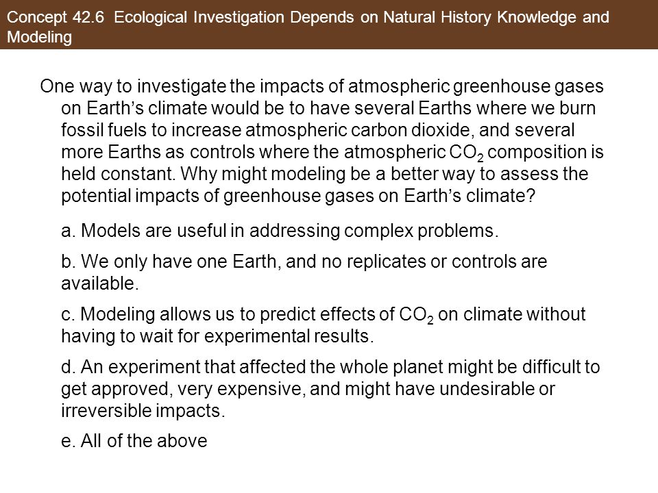 One way to investigate the impacts of atmospheric greenhouse gases on Earth's climate would be to have several Earths where we burn fossil fuels to increase atmospheric carbon dioxide, and several more Earths as controls where the atmospheric CO 2 composition is held constant.