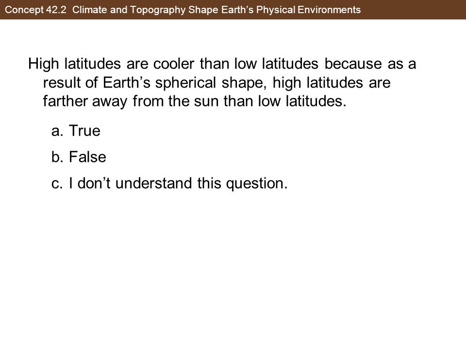 Concept 42.2 Climate and Topography Shape Earth's Physical Environments High latitudes are cooler than low latitudes because as a result of Earth's spherical shape, high latitudes are farther away from the sun than low latitudes.