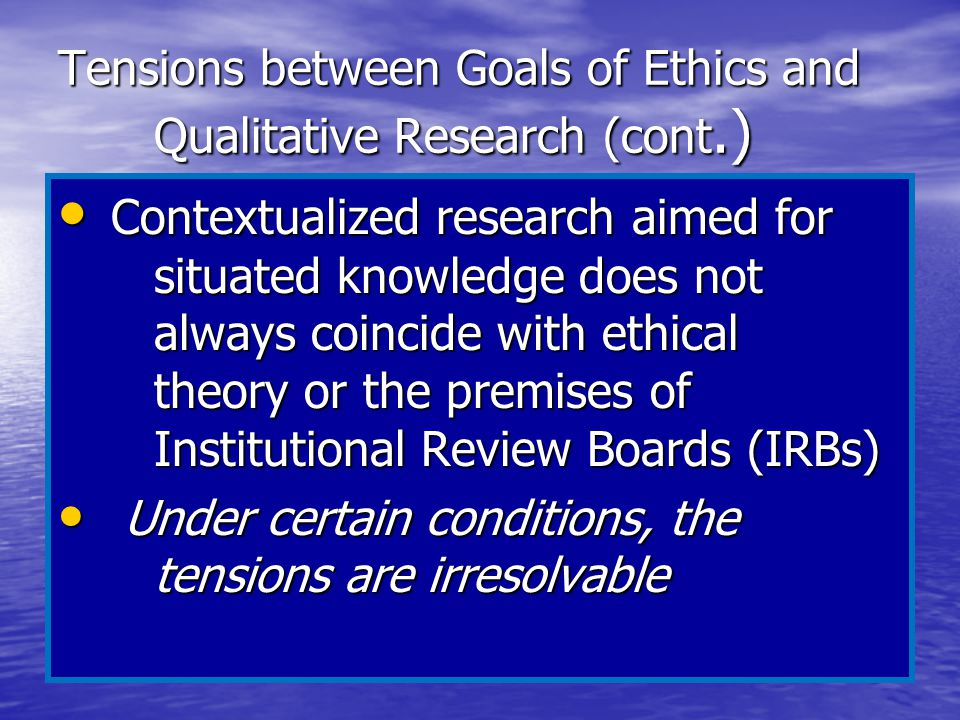 Tensions between Goals of Ethics and Qualitative Research (cont.) Contextualized research aimed for situated knowledge does not always coincide with e