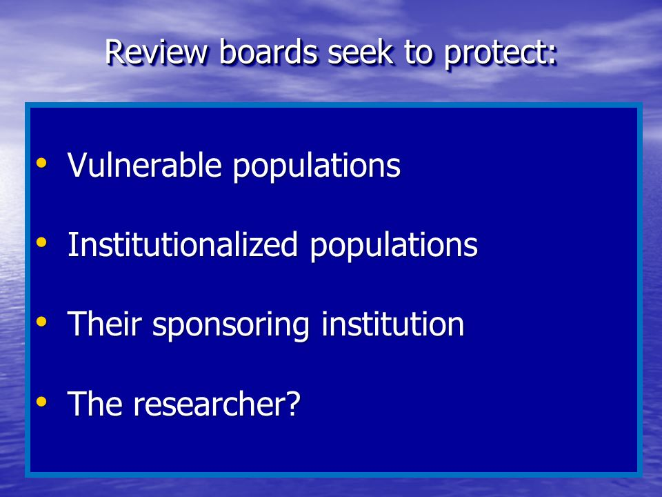 Review boards seek to protect: Vulnerable populations Vulnerable populations Institutionalized populations Institutionalized populations Their sponsor