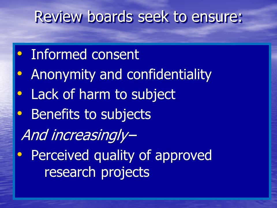 Review boards seek to ensure: Informed consent Informed consent Anonymity and confidentiality Anonymity and confidentiality Lack of harm to subject La