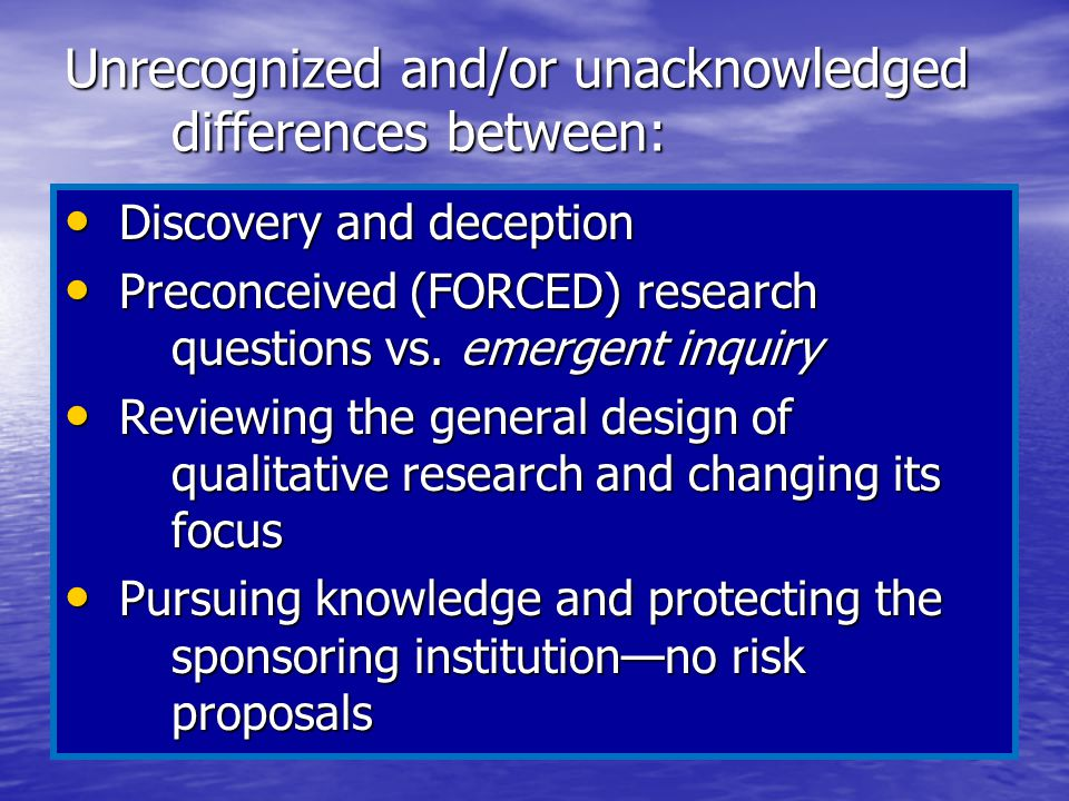 Unrecognized and/or unacknowledged differences between: Discovery and deception Discovery and deception Preconceived (FORCED) research questions vs. e