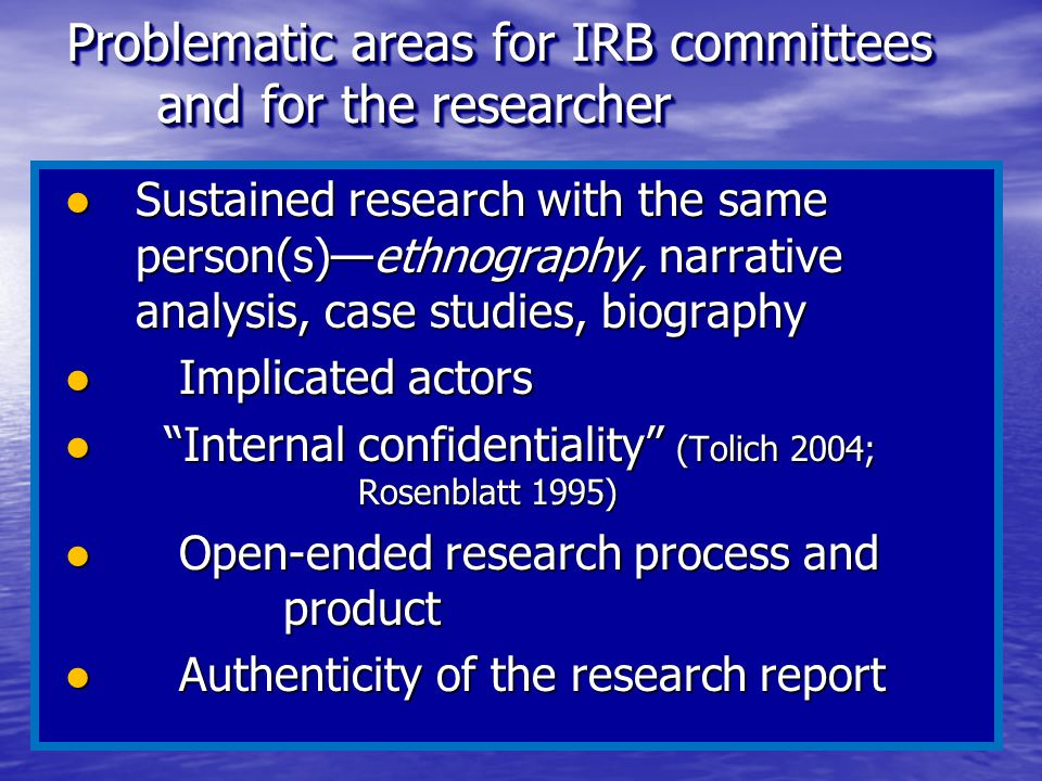 Problematic areas for IRB committees and for the researcher ●Sustained research with the same person(s)—ethnography, narrative analysis, case studies,