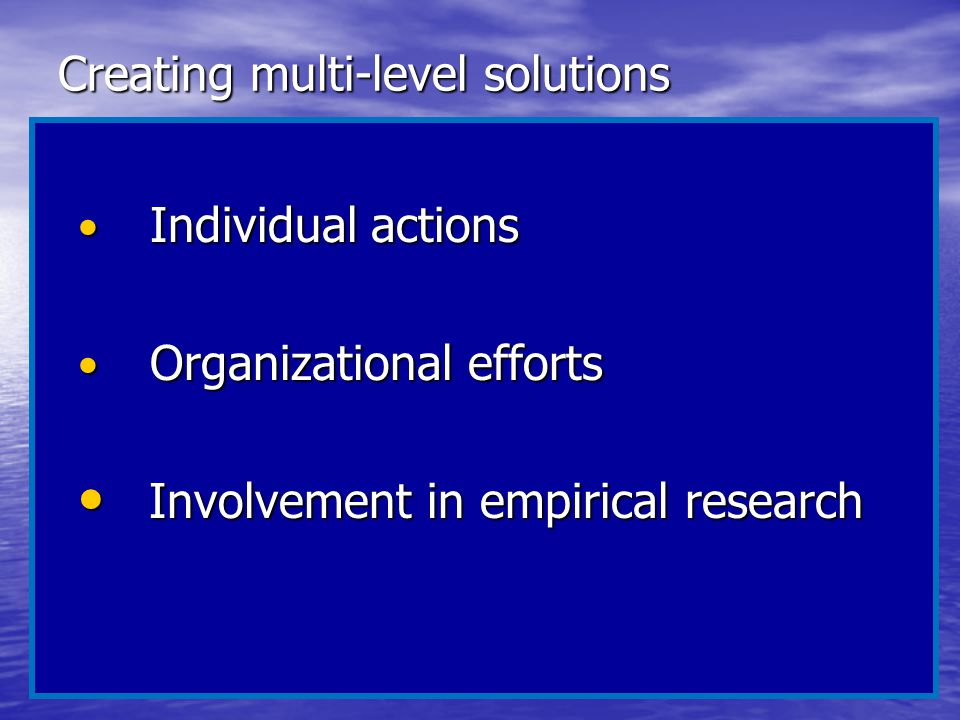 Creating multi-level solutions Individual actions Individual actions Organizational efforts Organizational efforts Involvement in empirical research I