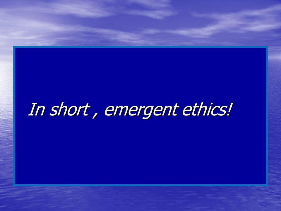 In short, emergent ethics!
