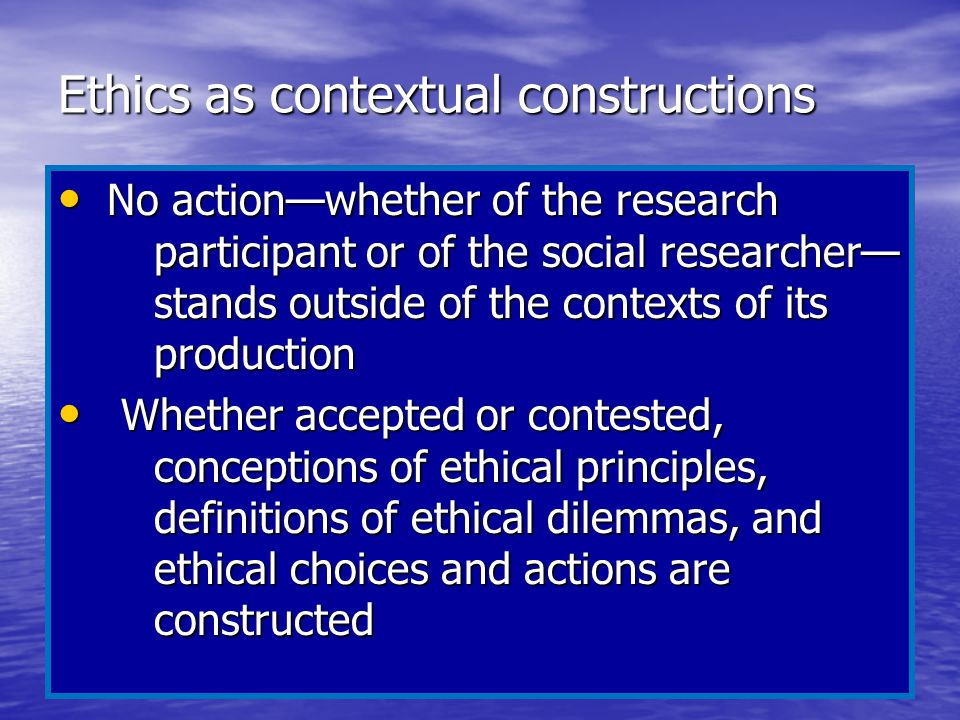 Ethics as contextual constructions No action—whether of the research participant or of the social researcher— stands outside of the contexts of its pr