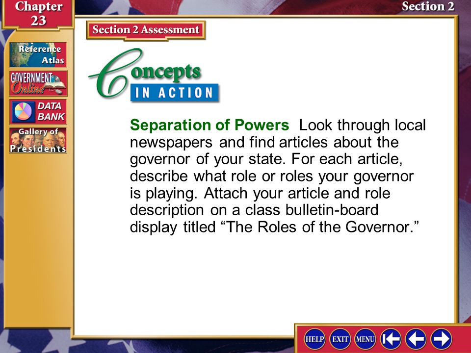 Section 2 Concepts in Action Separation of Powers Look through local newspapers and find articles about the governor of your state. For each article,