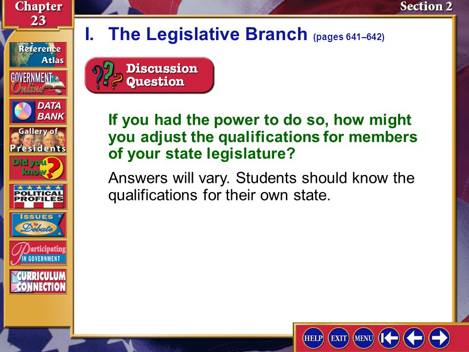 Section 2-4 If you had the power to do so, how might you adjust the qualifications for members of your state legislature? Answers will vary. Students