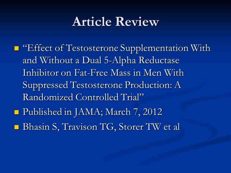 Article Review Effect of Testosterone Supplementation With and Without a Dual 5-Alpha Reductase Inhibitor on Fat-Free Mass in Men With Suppressed Testosterone Production: A Randomized Controlled Trial Effect of Testosterone Supplementation With and Without a Dual 5-Alpha Reductase Inhibitor on Fat-Free Mass in Men With Suppressed Testosterone Production: A Randomized Controlled Trial Published in JAMA; March 7, 2012 Published in JAMA; March 7, 2012 Bhasin S, Travison TG, Storer TW et al Bhasin S, Travison TG, Storer TW et al