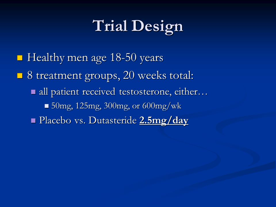 Trial Design Healthy men age 18-50 years Healthy men age 18-50 years 8 treatment groups, 20 weeks total: 8 treatment groups, 20 weeks total: all patient received testosterone, either… all patient received testosterone, either… 50mg, 125mg, 300mg, or 600mg/wk 50mg, 125mg, 300mg, or 600mg/wk Placebo vs.