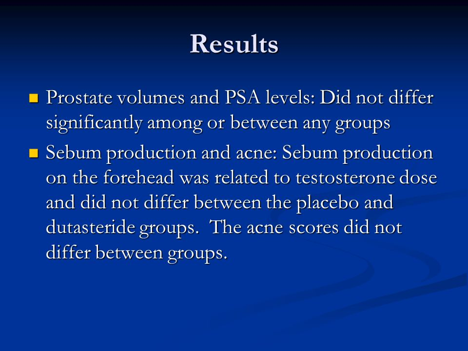 Results Prostate volumes and PSA levels: Did not differ significantly among or between any groups Prostate volumes and PSA levels: Did not differ significantly among or between any groups Sebum production and acne: Sebum production on the forehead was related to testosterone dose and did not differ between the placebo and dutasteride groups.