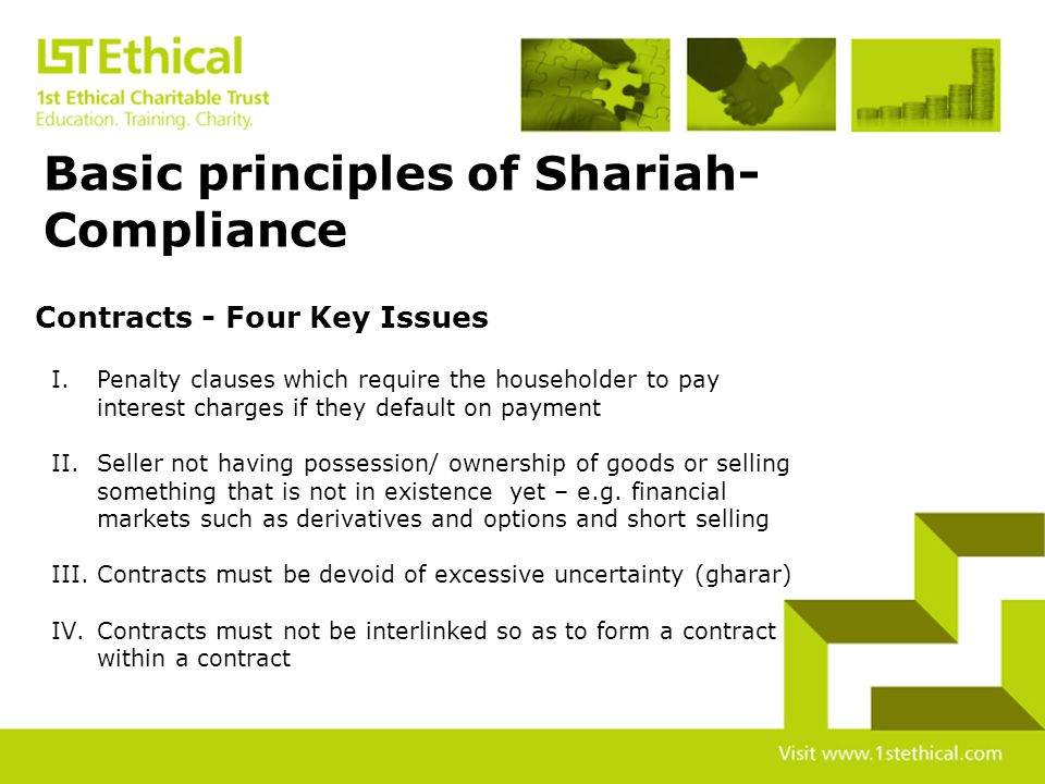 The subject matter of any transaction must be Shariah-compliant The transaction must not involve any interest based lending or borrowing Contemporary contracts fall foul of Shariah Principles in FOUR key areas Three Basic principles of Shariah-Compliance
