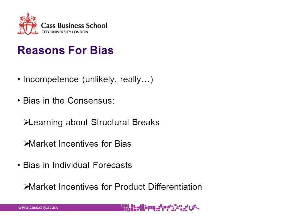 Reasons For Bias Incompetence (unlikely, really…) Bias in the Consensus:  Learning about Structural Breaks  Market Incentives for Bias Bias in Indiv