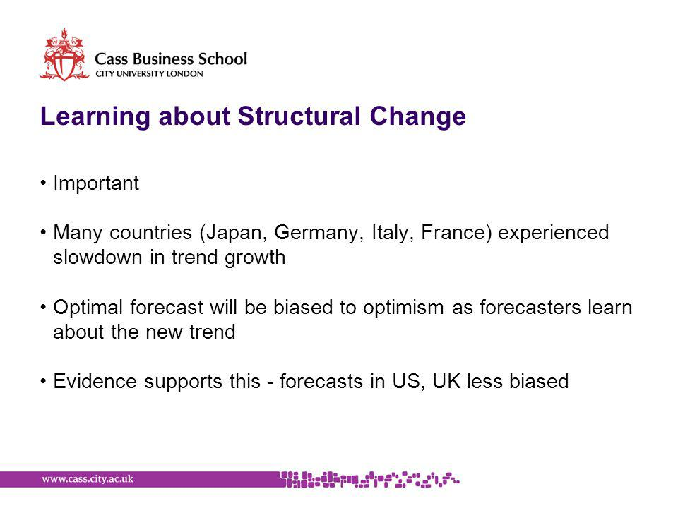 Learning about Structural Change Important Many countries (Japan, Germany, Italy, France) experienced slowdown in trend growth Optimal forecast will be biased to optimism as forecasters learn about the new trend Evidence supports this - forecasts in US, UK less biased