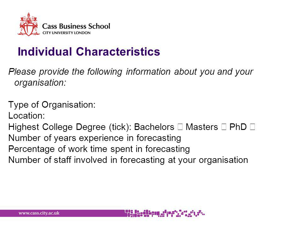 Individual Characteristics Please provide the following information about you and your organisation: Type of Organisation: Location: Highest College Degree (tick): Bachelors Masters PhD Number of years experience in forecasting Percentage of work time spent in forecasting Number of staff involved in forecasting at your organisation