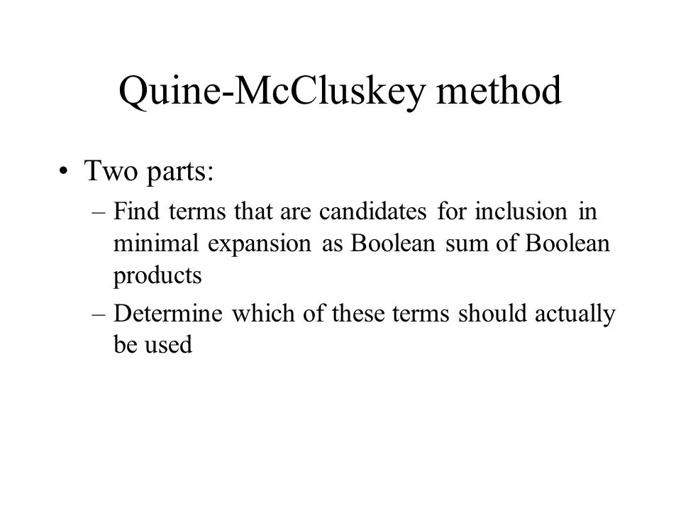 Quine-McCluskey method Two parts: –Find terms that are candidates for inclusion in minimal expansion as Boolean sum of Boolean products –Determine whi