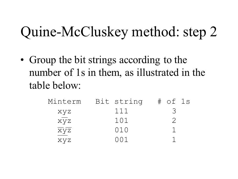 Quine-McCluskey method: step 2 Group the bit strings according to the number of 1s in them, as illustrated in the table below: Minterm Bit string # of