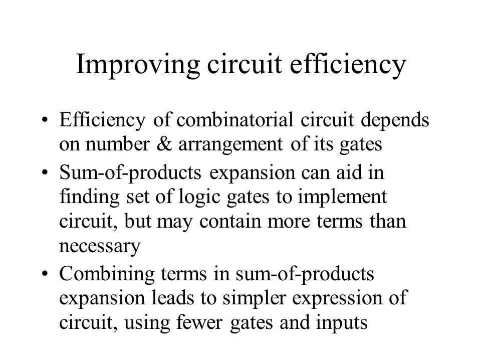 Improving circuit efficiency Efficiency of combinatorial circuit depends on number & arrangement of its gates Sum-of-products expansion can aid in fin