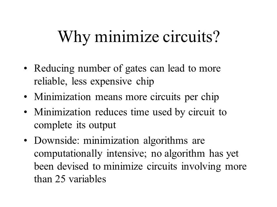 Why minimize circuits? Reducing number of gates can lead to more reliable, less expensive chip Minimization means more circuits per chip Minimization