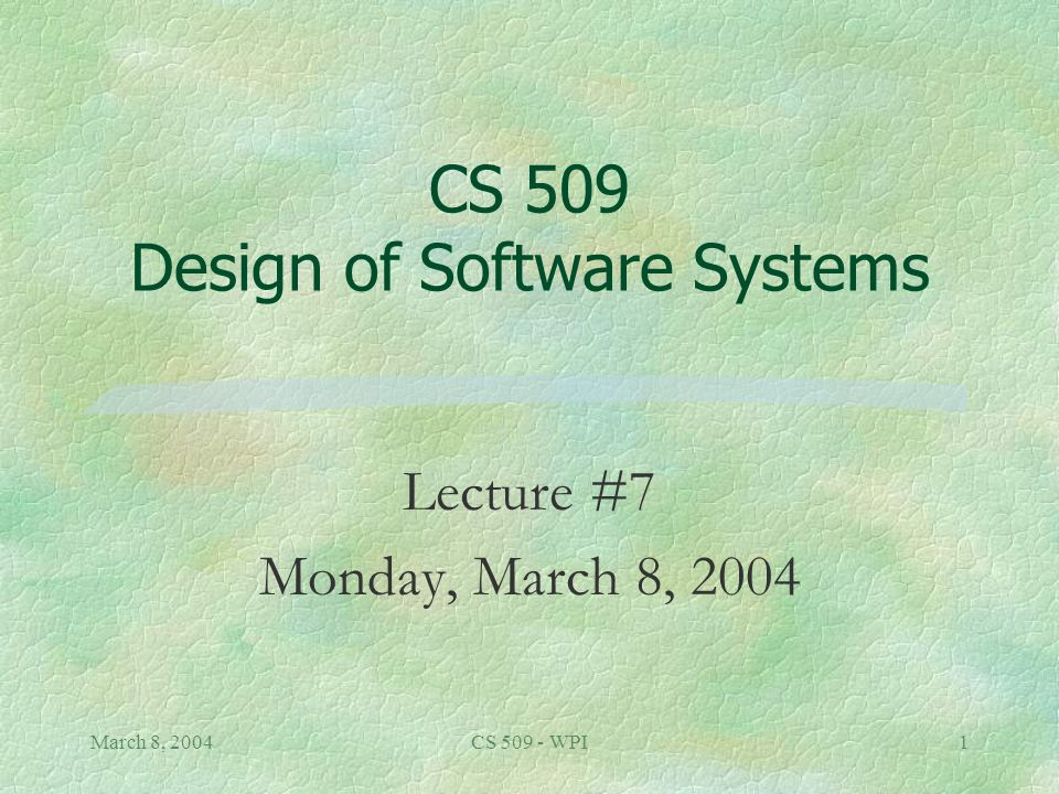March 8, 2004CS 509 - WPI1 CS 509 Design of Software Systems Lecture #7 Monday, March 8, 2004