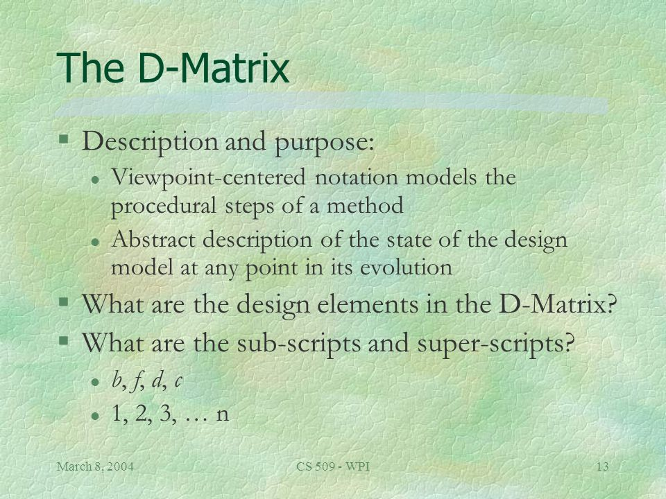 March 8, 2004CS 509 - WPI13 The D-Matrix §Description and purpose: l Viewpoint-centered notation models the procedural steps of a method l Abstract description of the state of the design model at any point in its evolution §What are the design elements in the D-Matrix.