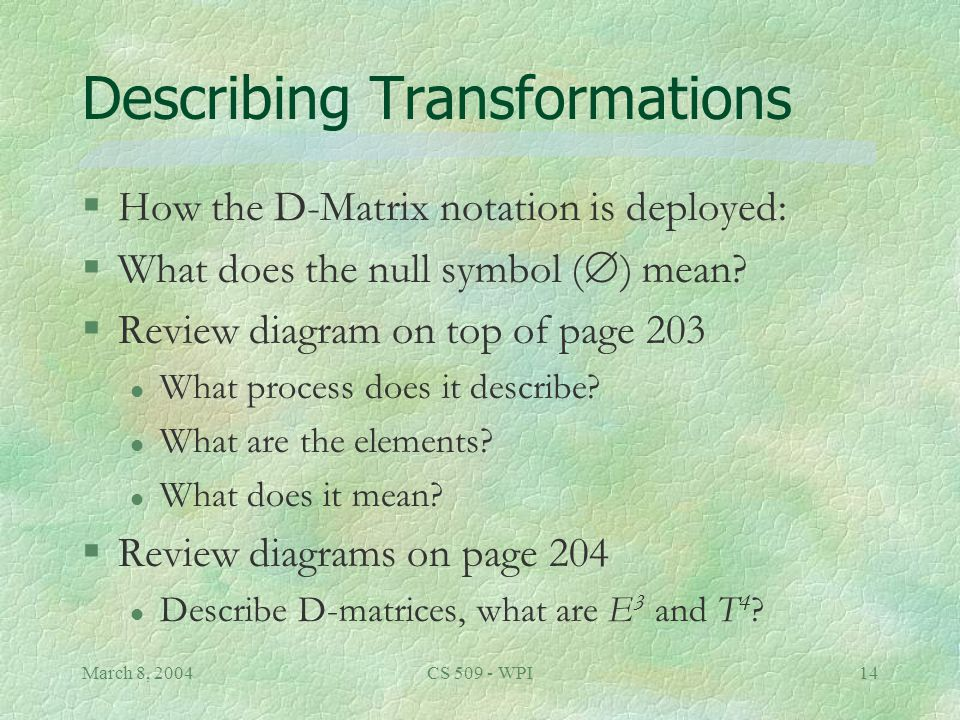 March 8, 2004CS 509 - WPI14 Describing Transformations §How the D-Matrix notation is deployed: §What does the null symbol (  ) mean.