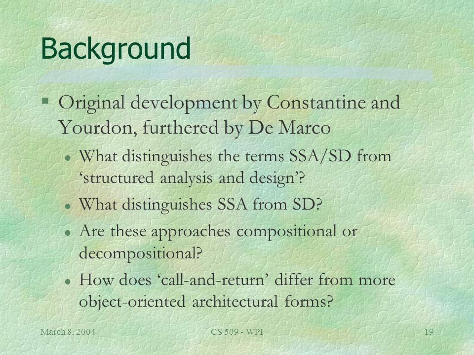 March 8, 2004CS 509 - WPI19 Background §Original development by Constantine and Yourdon, furthered by De Marco l What distinguishes the terms SSA/SD from 'structured analysis and design'.