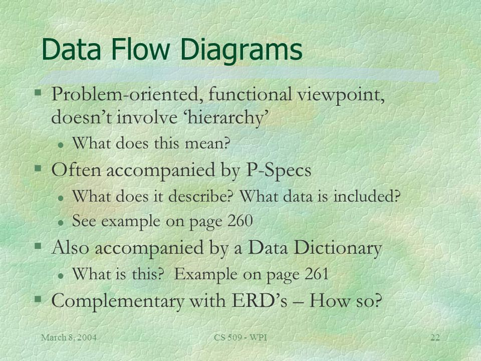 March 8, 2004CS 509 - WPI22 Data Flow Diagrams §Problem-oriented, functional viewpoint, doesn't involve 'hierarchy' l What does this mean.