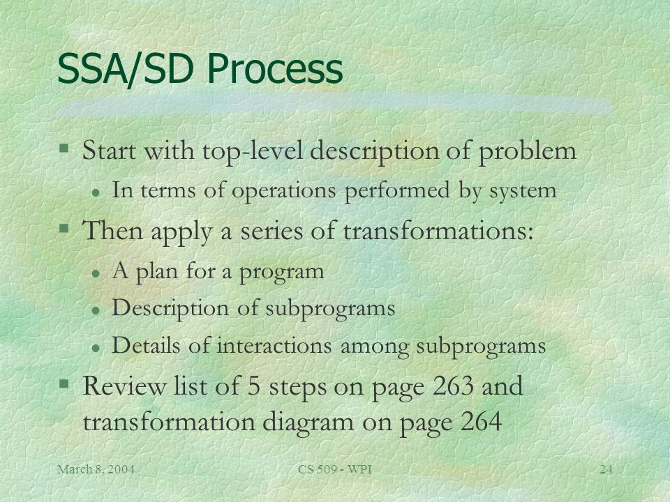 March 8, 2004CS 509 - WPI24 SSA/SD Process §Start with top-level description of problem l In terms of operations performed by system §Then apply a series of transformations: l A plan for a program l Description of subprograms l Details of interactions among subprograms §Review list of 5 steps on page 263 and transformation diagram on page 264