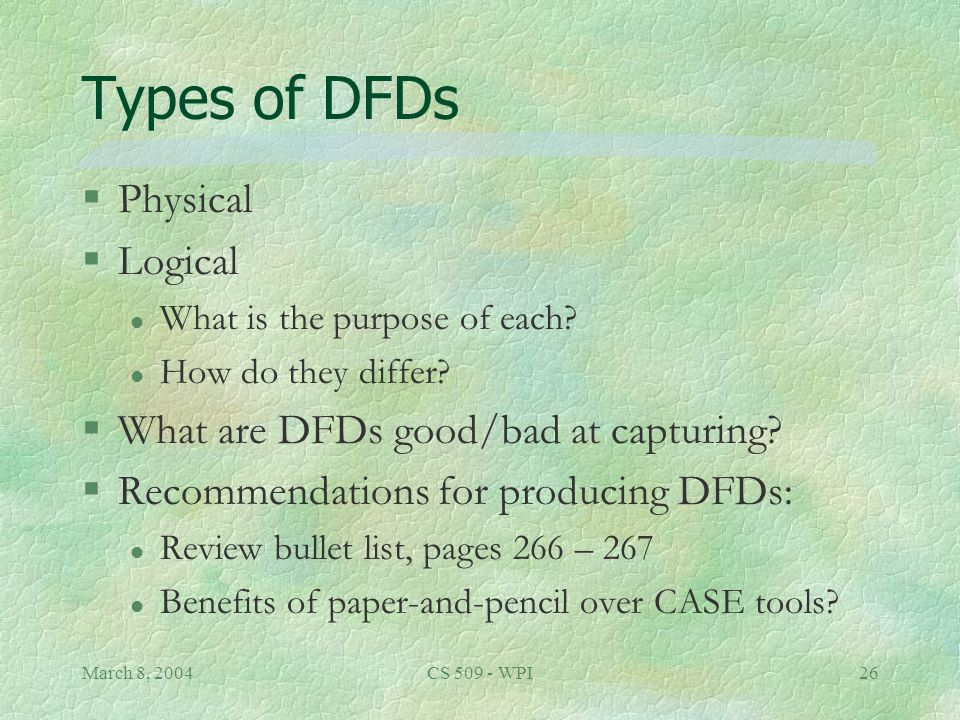 March 8, 2004CS 509 - WPI26 Types of DFDs §Physical §Logical l What is the purpose of each.