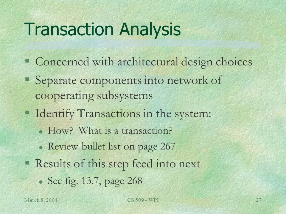 March 8, 2004CS 509 - WPI27 Transaction Analysis §Concerned with architectural design choices §Separate components into network of cooperating subsystems §Identify Transactions in the system: l How.