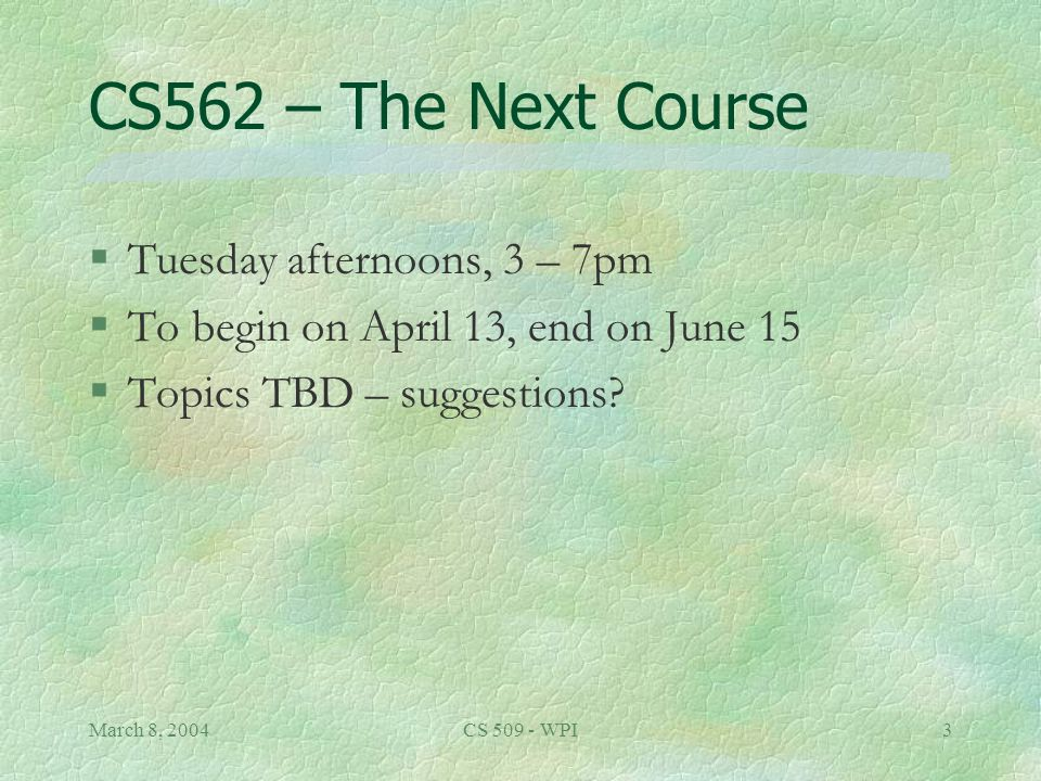 March 8, 2004CS 509 - WPI3 CS562 – The Next Course §Tuesday afternoons, 3 – 7pm §To begin on April 13, end on June 15 §Topics TBD – suggestions