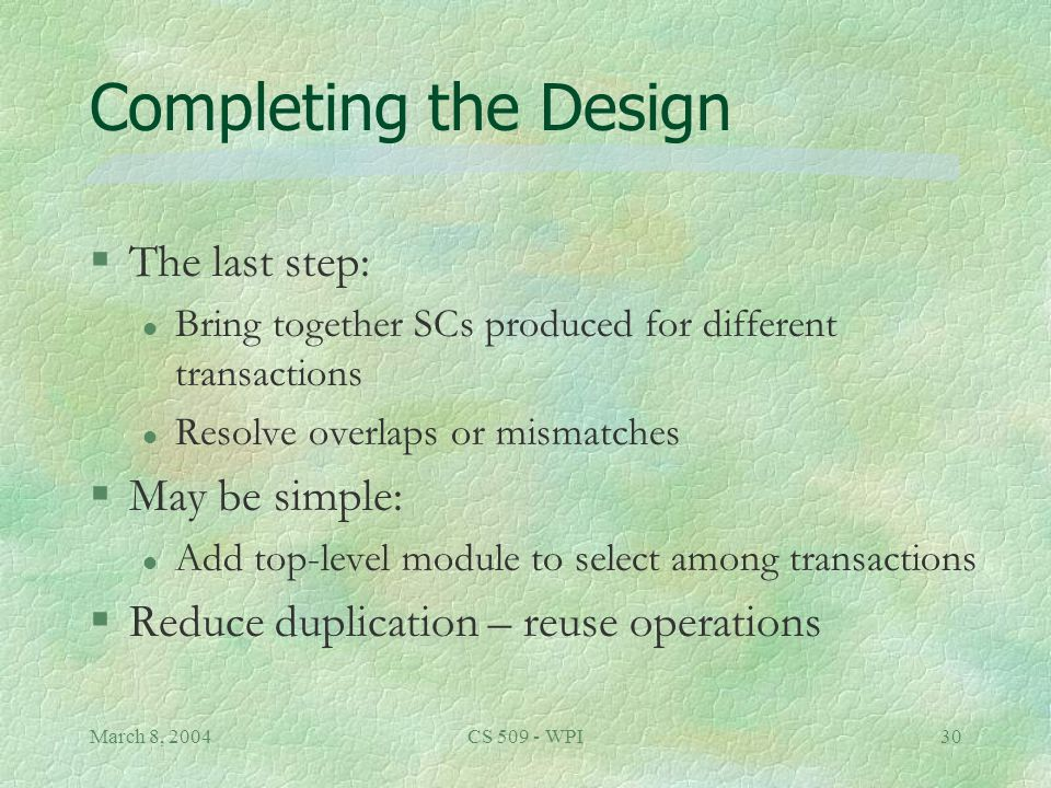 March 8, 2004CS 509 - WPI30 Completing the Design §The last step: l Bring together SCs produced for different transactions l Resolve overlaps or mismatches §May be simple: l Add top-level module to select among transactions §Reduce duplication – reuse operations