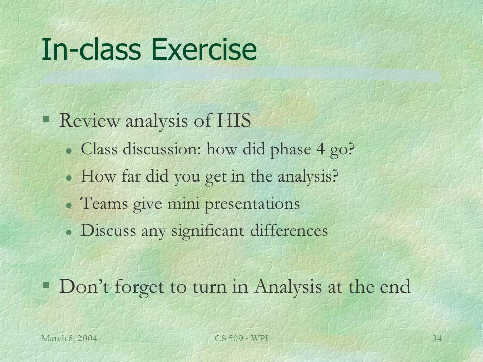 March 8, 2004CS 509 - WPI34 In-class Exercise §Review analysis of HIS l Class discussion: how did phase 4 go.