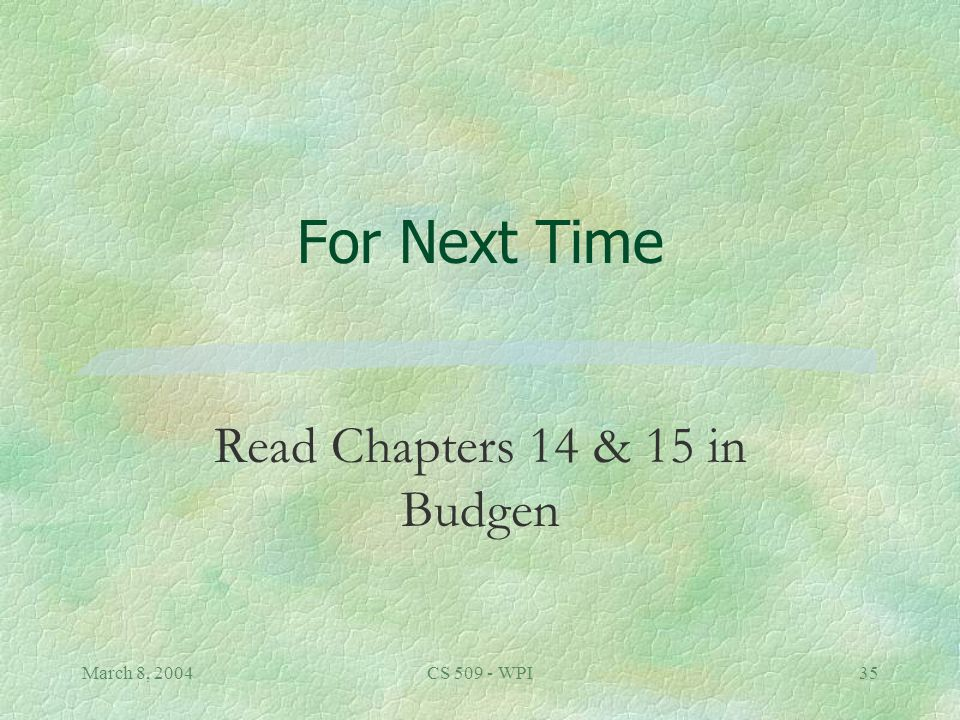 March 8, 2004CS 509 - WPI35 For Next Time Read Chapters 14 & 15 in Budgen