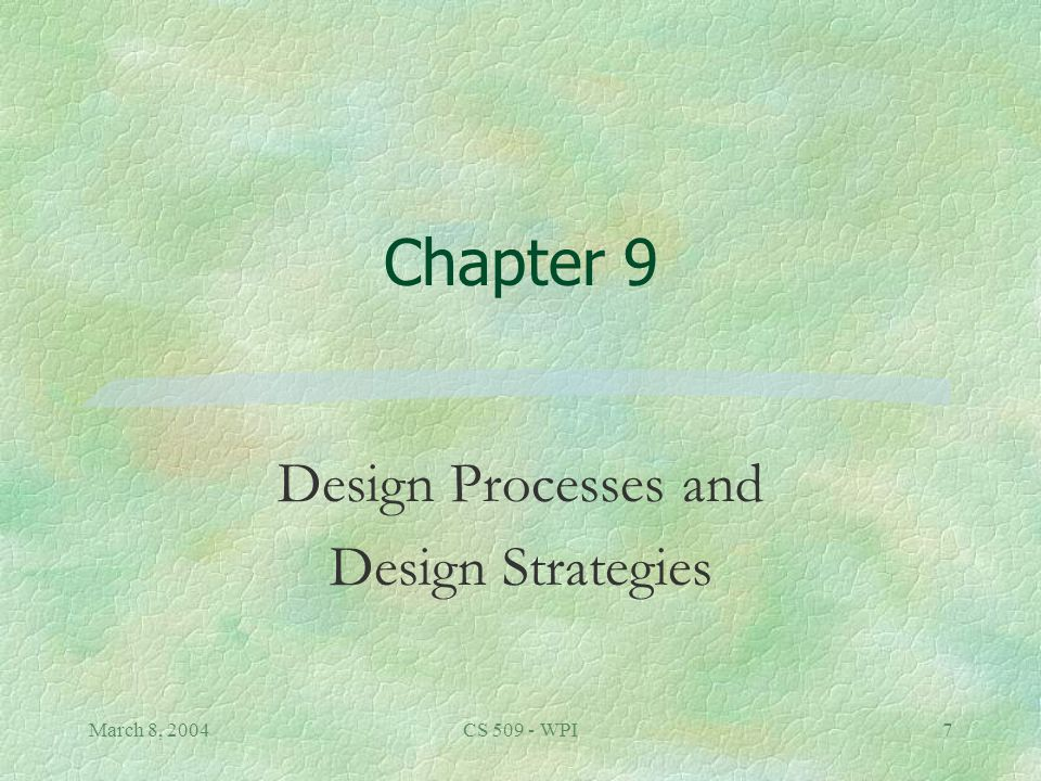 March 8, 2004CS 509 - WPI7 Chapter 9 Design Processes and Design Strategies