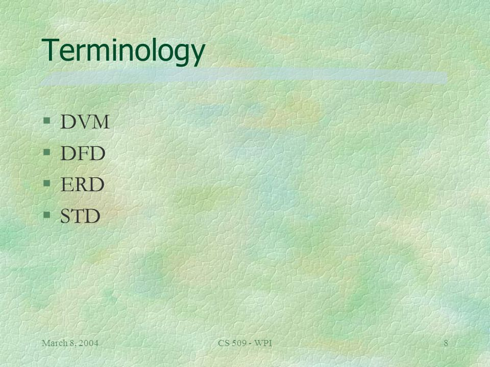 March 8, 2004CS 509 - WPI8 Terminology §DVM §DFD §ERD §STD