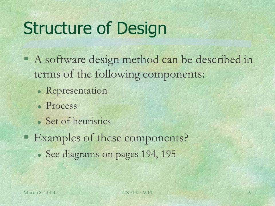 March 8, 2004CS 509 - WPI9 Structure of Design §A software design method can be described in terms of the following components: l Representation l Process l Set of heuristics §Examples of these components.