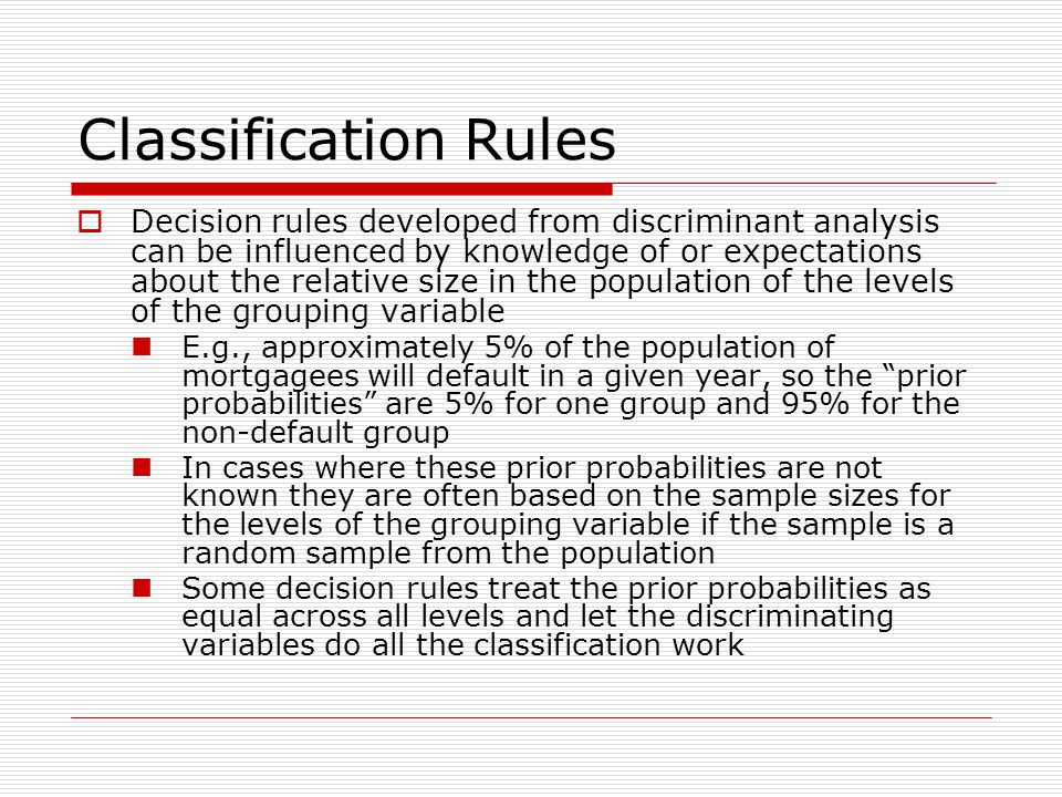 Classification Rules  Decision rules developed from discriminant analysis can be influenced by knowledge of or expectations about the relative size in the population of the levels of the grouping variable E.g., approximately 5% of the population of mortgagees will default in a given year, so the prior probabilities are 5% for one group and 95% for the non-default group In cases where these prior probabilities are not known they are often based on the sample sizes for the levels of the grouping variable if the sample is a random sample from the population Some decision rules treat the prior probabilities as equal across all levels and let the discriminating variables do all the classification work